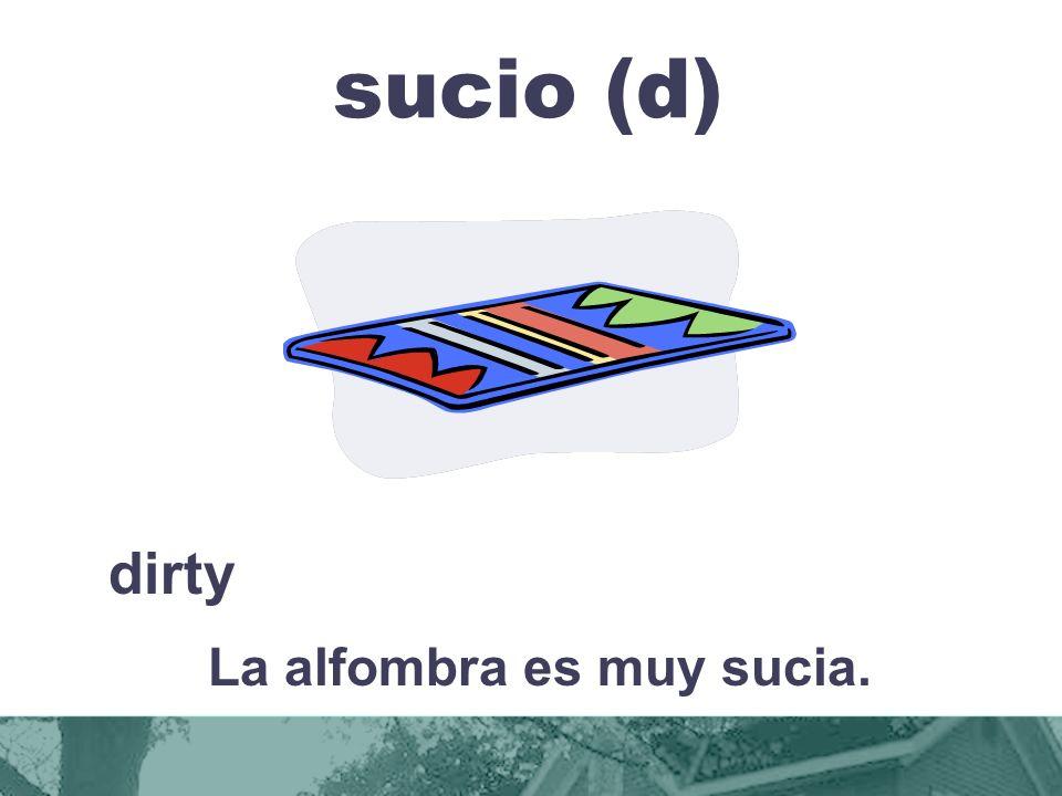 sucio (d) dirty La alfombra es muy sucia.
