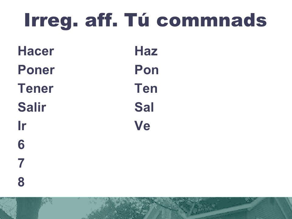 Irreg. aff. Tú commnads HacerHaz PonerPon TenerTen SalirSal IrVe 6 7 8