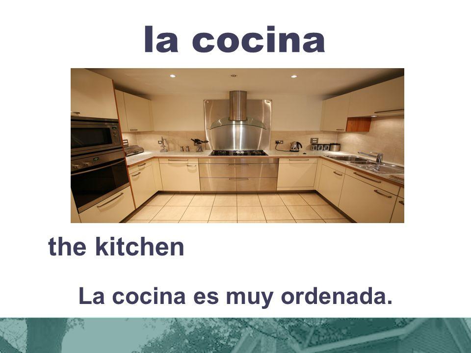 la cocina the kitchen La cocina es muy ordenada.