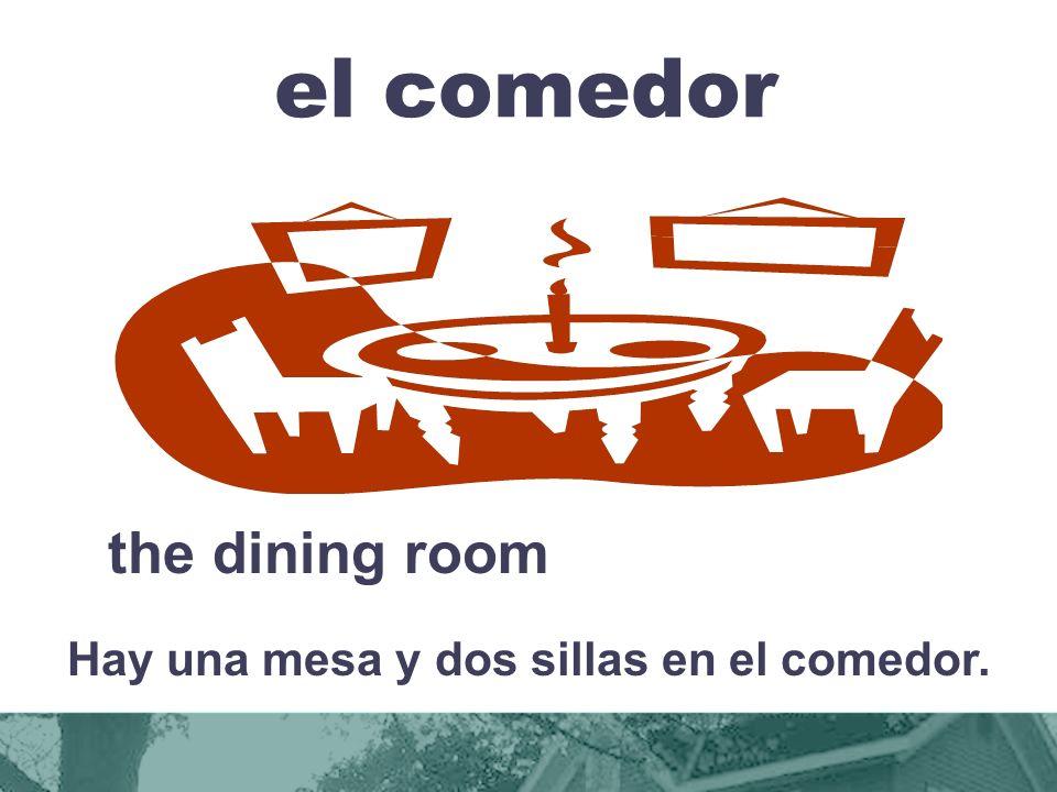 el comedor the dining room Hay una mesa y dos sillas en el comedor.