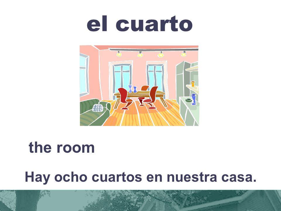 el cuarto the room Hay ocho cuartos en nuestra casa.