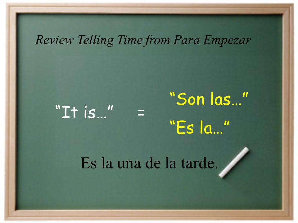 It is… Son las… = Es la… Es la una de la tarde. Review Telling Time from Para Empezar
