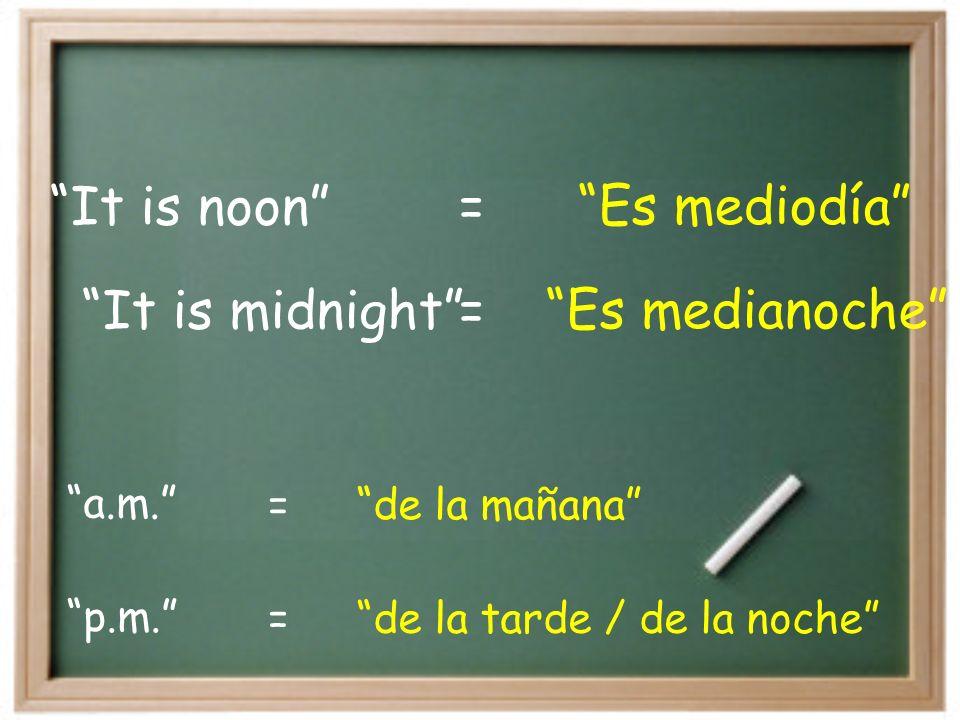 It is midnight Es medianoche= It is noon Es mediodía= p.m.