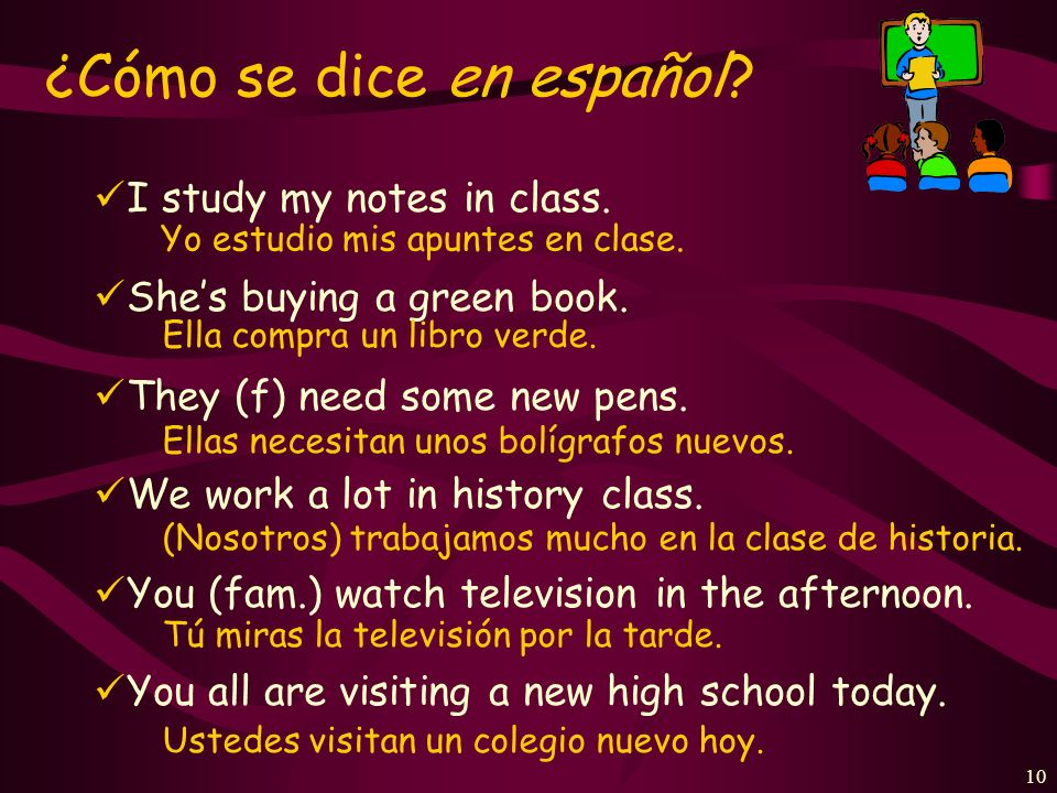 9 Present-tense verbs in Spanish can have several English equivalents. Each simple expression in Spanish may convey three different ideas in English: