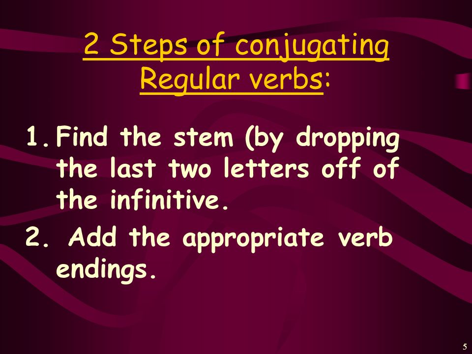 5 2 Steps of conjugating Regular verbs: 1.Find the stem (by dropping the last two letters off of the infinitive.