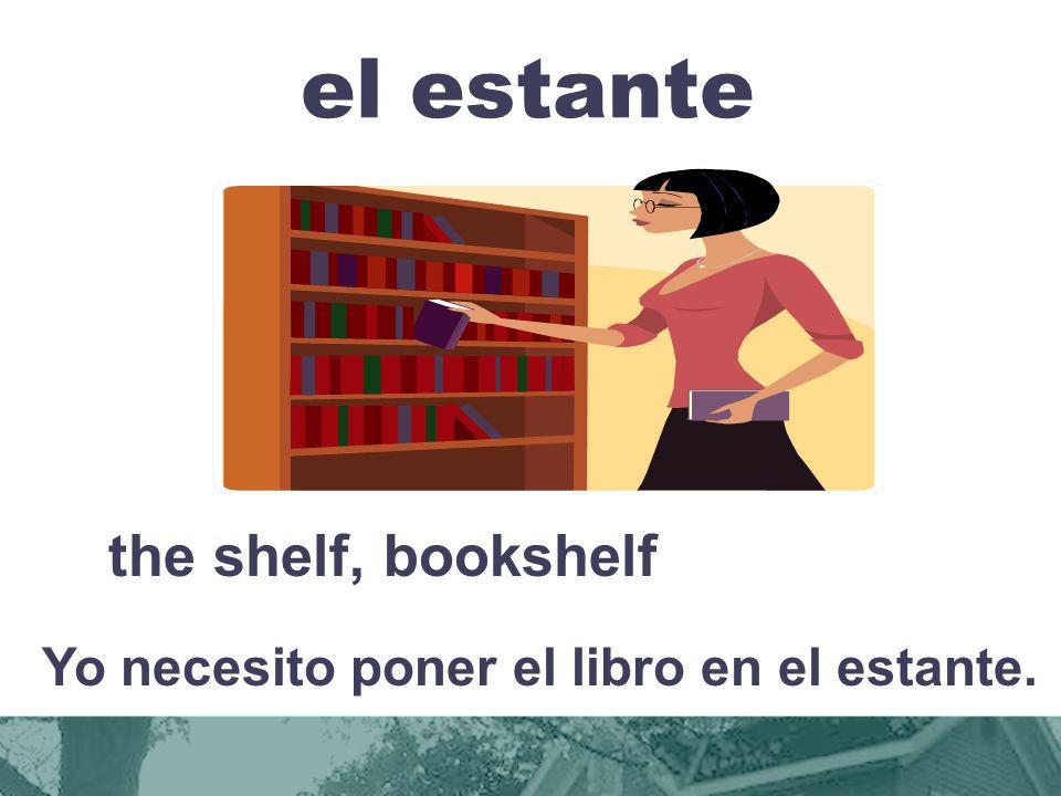 el estante the shelf, bookshelf Yo necesito poner el libro en el estante.
