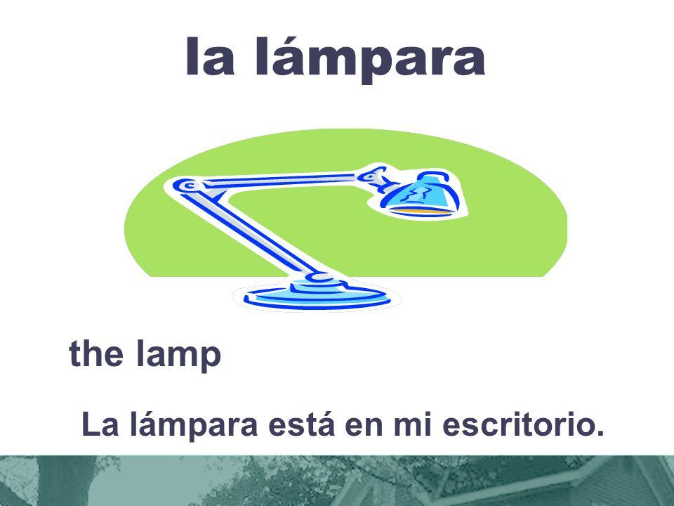 la lámpara the lamp La lámpara está en mi escritorio.