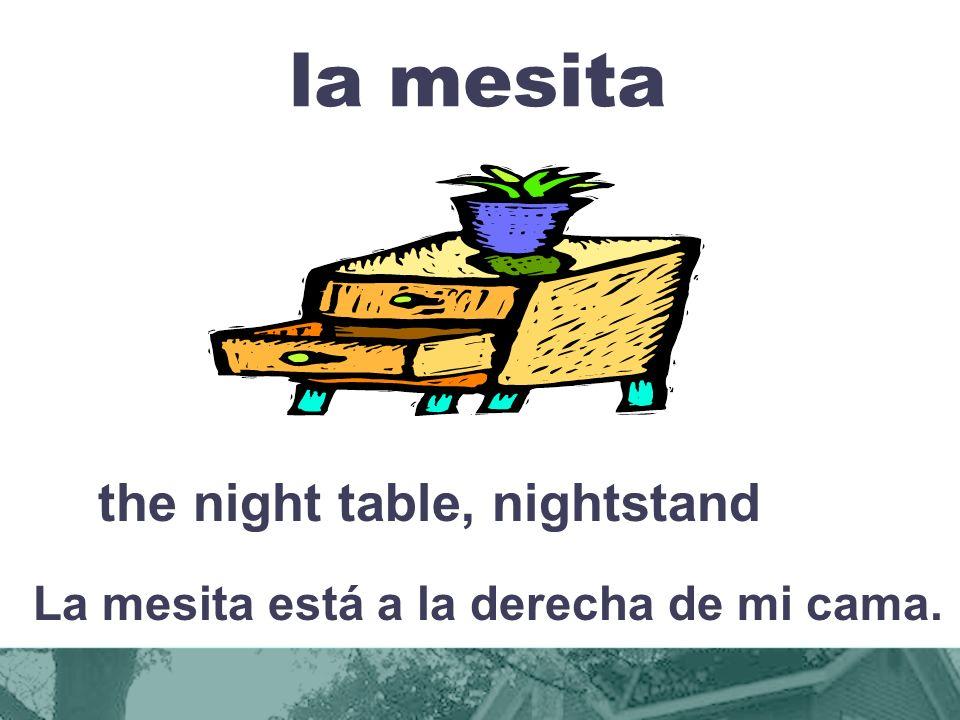 la mesita the night table, nightstand La mesita está a la derecha de mi cama.