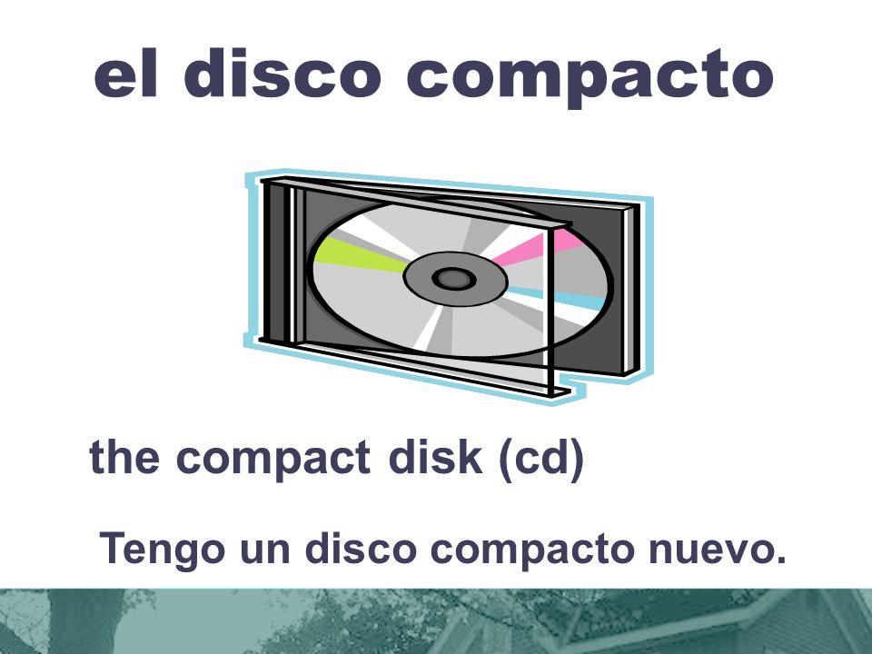el disco compacto the compact disk (cd) Tengo un disco compacto nuevo.