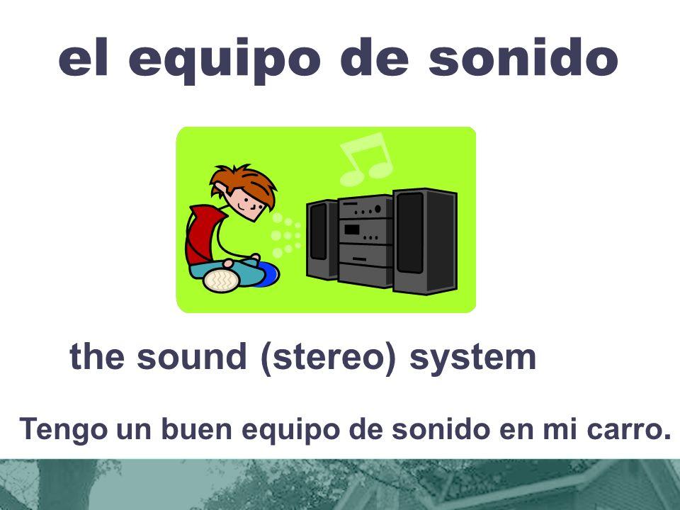 el equipo de sonido the sound (stereo) system Tengo un buen equipo de sonido en mi carro.