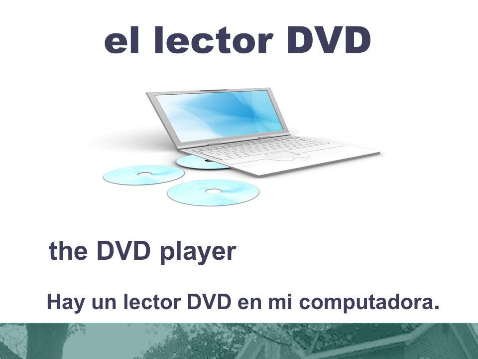 el lector DVD the DVD player Hay un lector DVD en mi computadora.