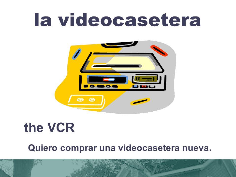 la videocasetera the VCR Quiero comprar una videocasetera nueva.