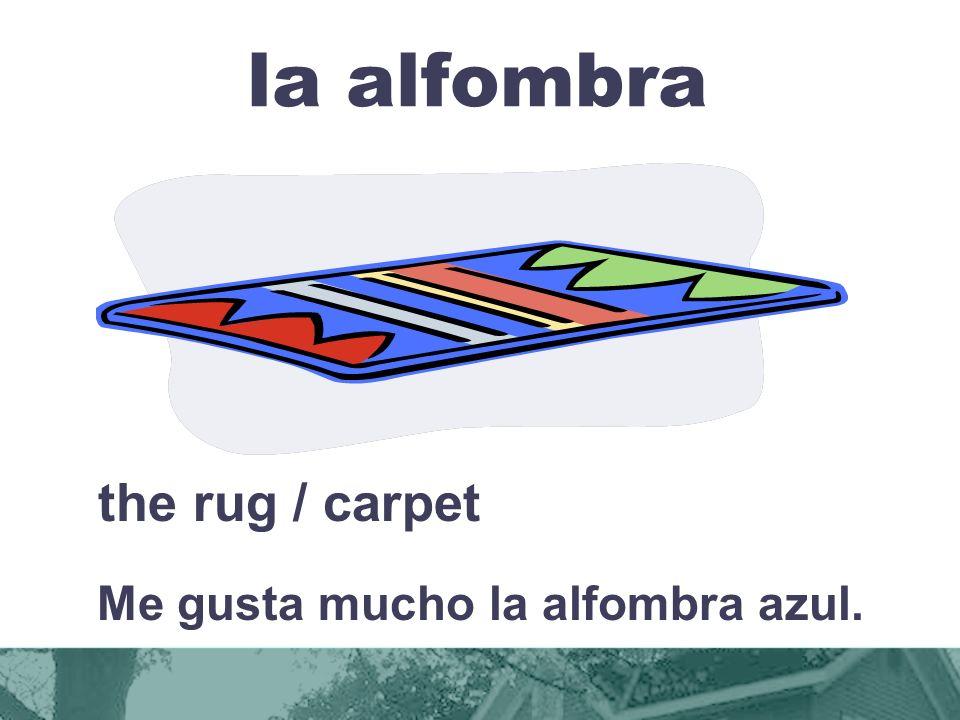 la alfombra the rug / carpet Me gusta mucho la alfombra azul.