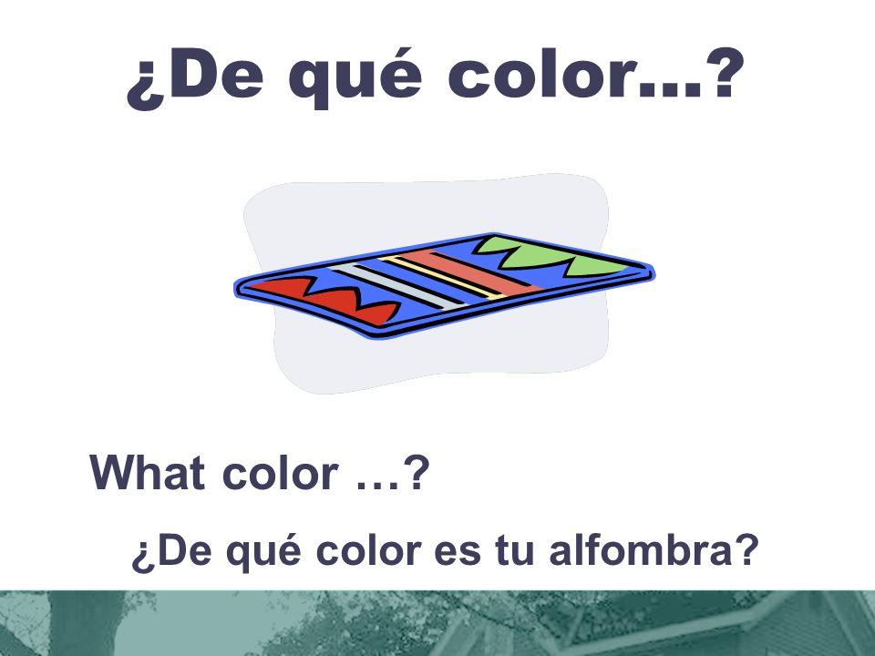 ¿De qué color…? What color …? ¿De qué color es tu alfombra?