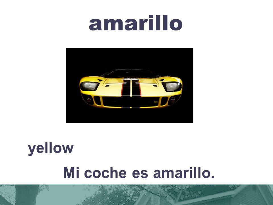 amarillo yellow Mi coche es amarillo.