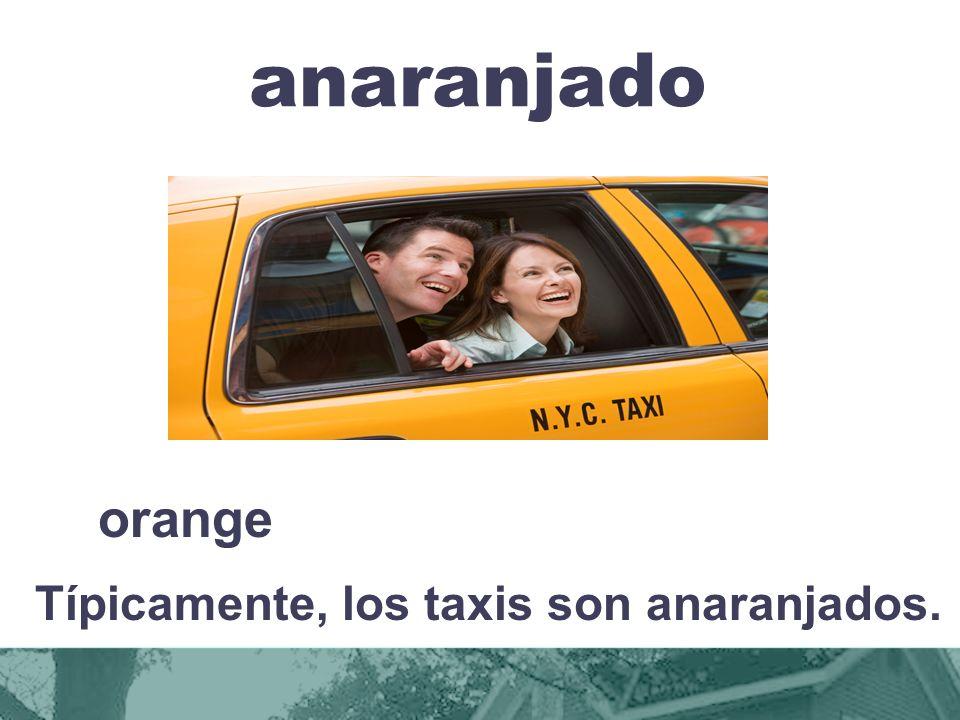 anaranjado orange Típicamente, los taxis son anaranjados.