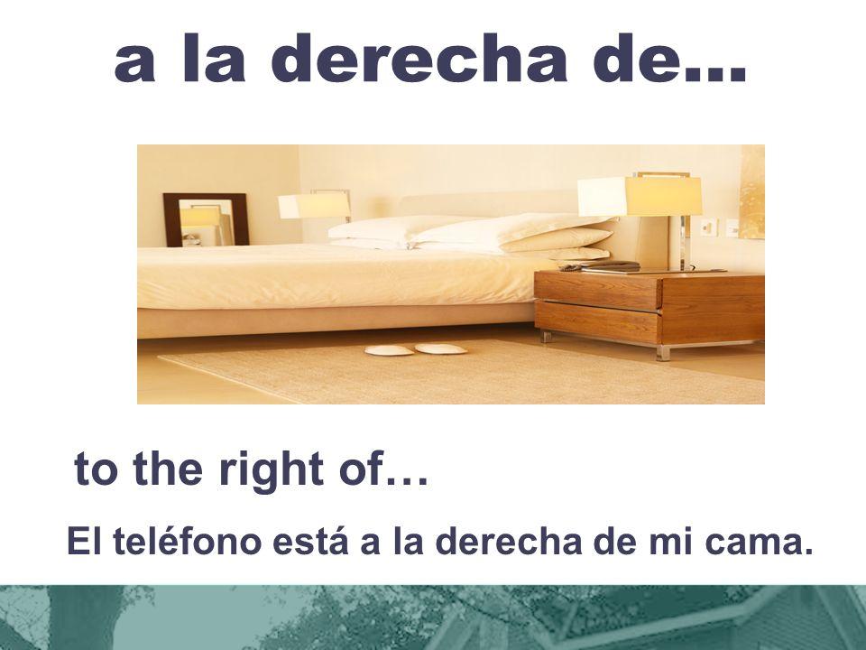 a la derecha de… to the right of… El teléfono está a la derecha de mi cama.