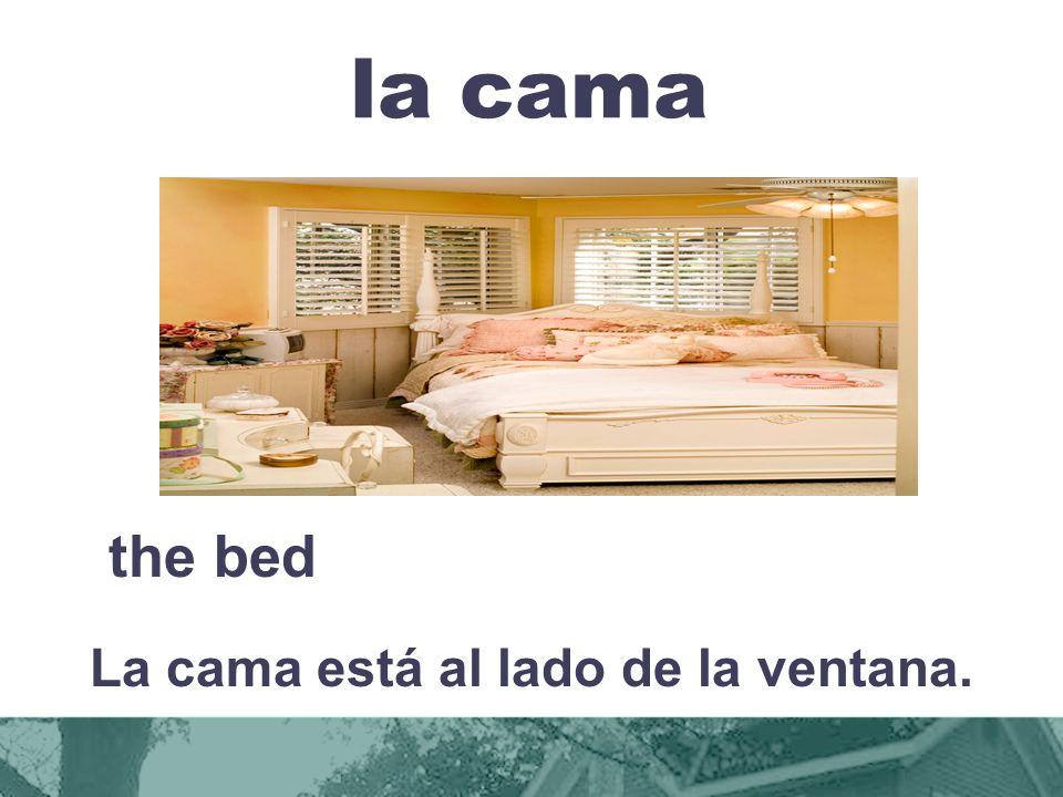 la cama the bed La cama está al lado de la ventana.