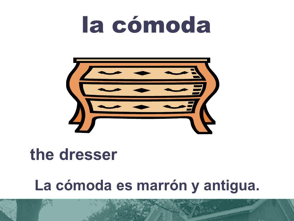 la cómoda the dresser La cómoda es marrón y antigua.