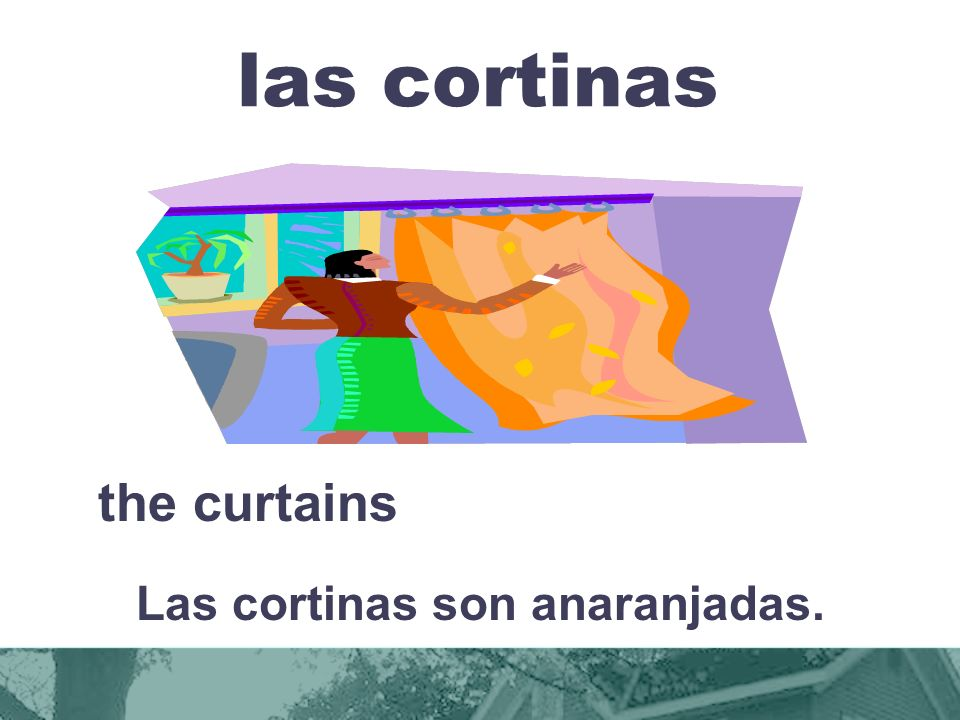 las cortinas the curtains Las cortinas son anaranjadas.