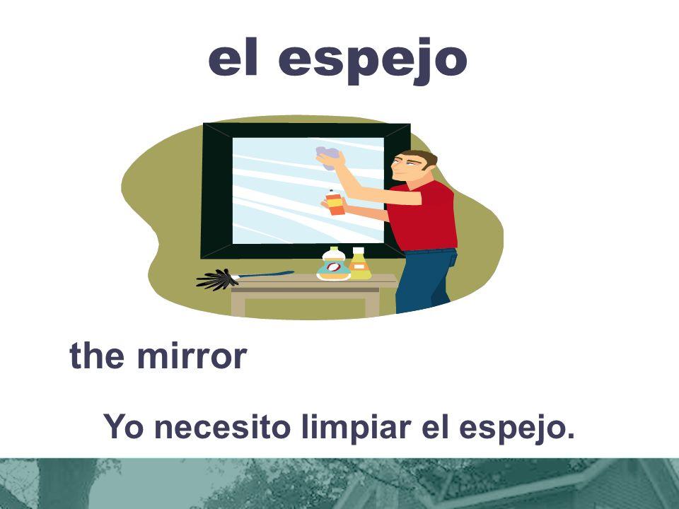 el espejo the mirror Yo necesito limpiar el espejo.