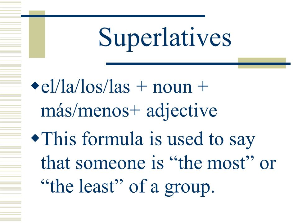 Superlatives el/la/los/las + noun + más/menos+ adjective This formula is used to say that someone is the most or the least of a group.