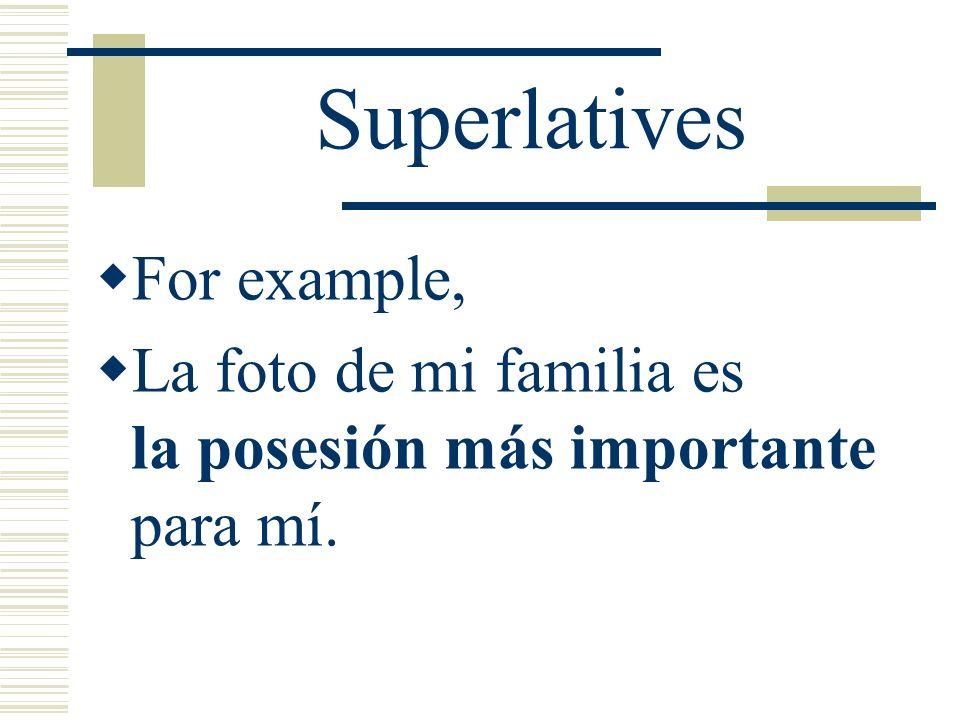 Superlatives For example, La foto de mi familia es la posesión más importante para mí.