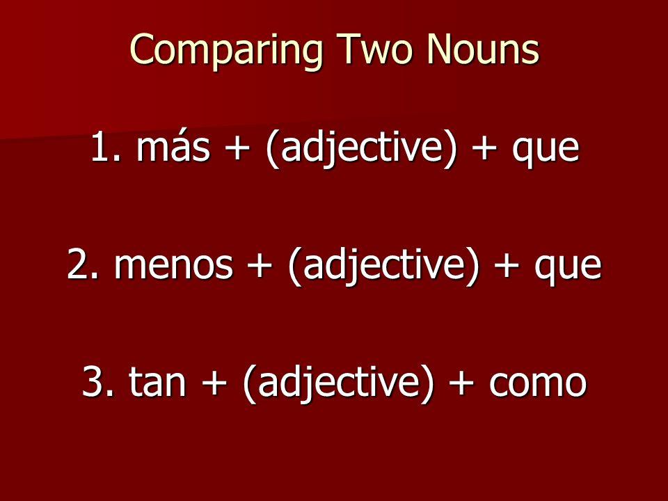 Comparing Two Nouns 1. más + (adjective) + que 2. menos + (adjective) + que 3. tan + (adjective) + como
