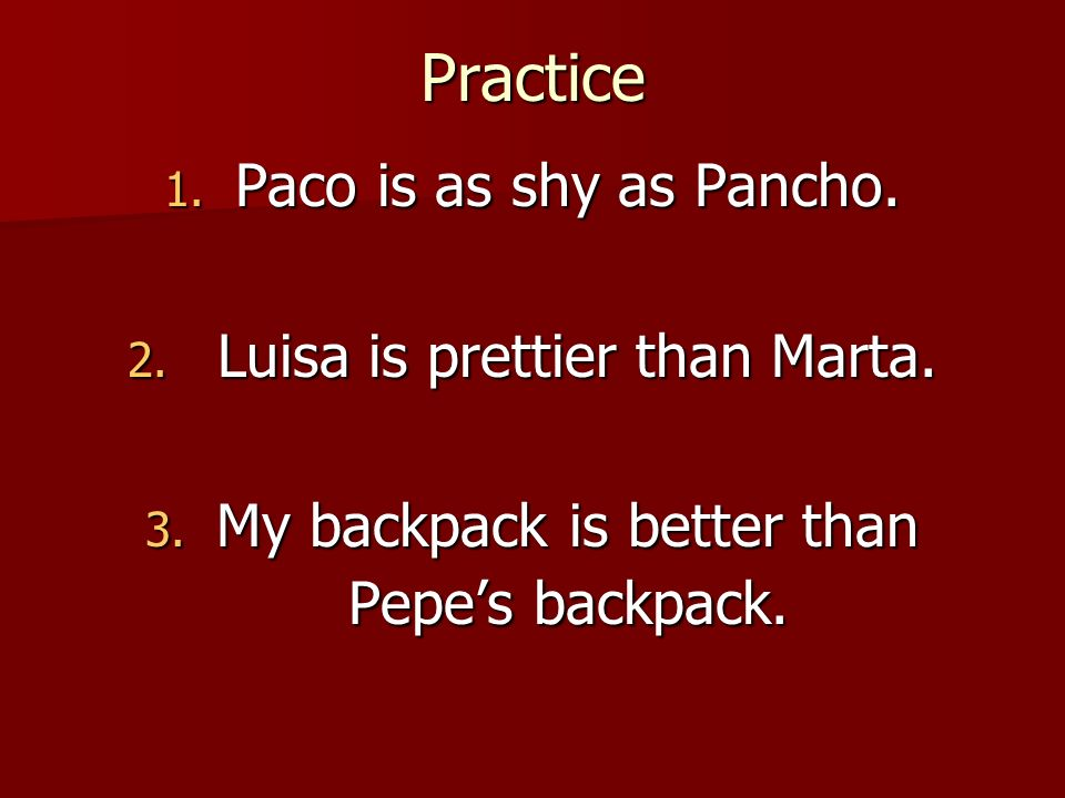 Practice 1. Paco is as shy as Pancho. 2. Luisa is prettier than Marta. 3. My backpack is better than Pepes backpack.