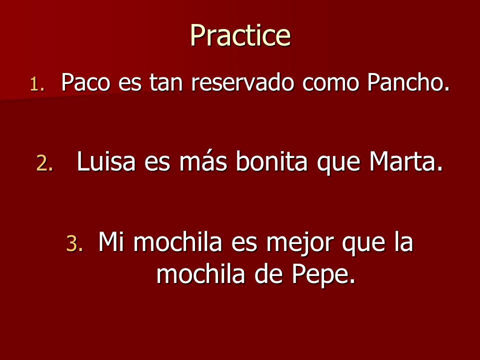 Practice 1. Paco es tan reservado como Pancho. 2. Luisa es más bonita que Marta. 3. Mi mochila es mejor que la mochila de Pepe.