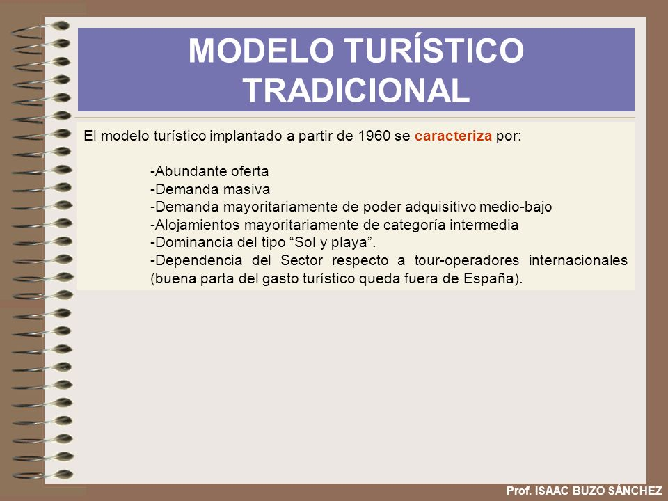 MODELO TURÍSTICO TRADICIONAL Prof. ISAAC BUZO SÁNCHEZ El modelo turístico implantado a partir de 1960 se caracteriza por: -Abundante oferta -Demanda m