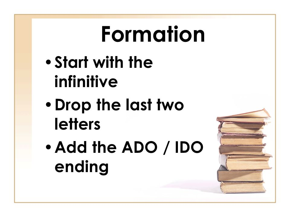 Formation Start with the infinitive Drop the last two letters Add the ADO / IDO ending