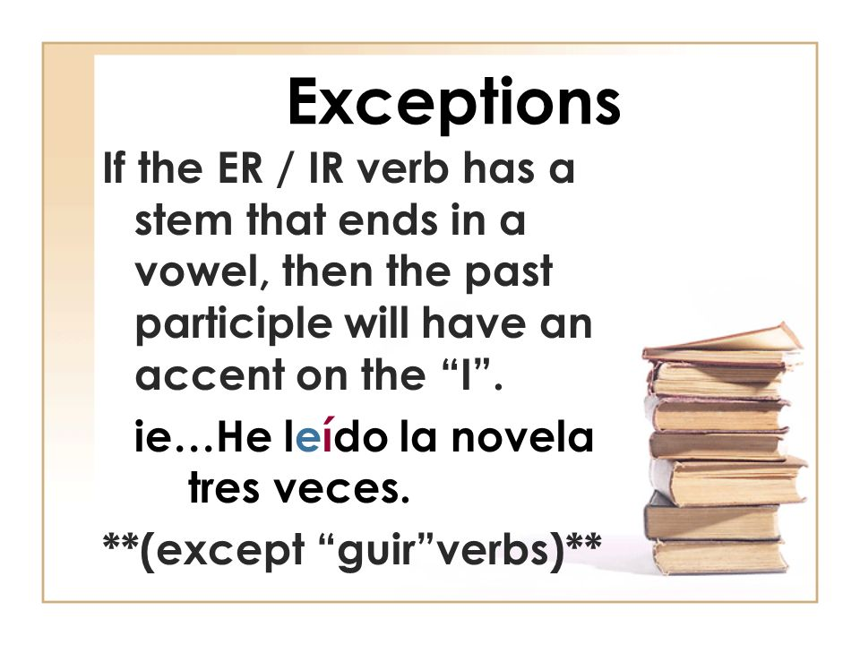 Exceptions If the ER / IR verb has a stem that ends in a vowel, then the past participle will have an accent on the I. ie…He leído la novela tres vece