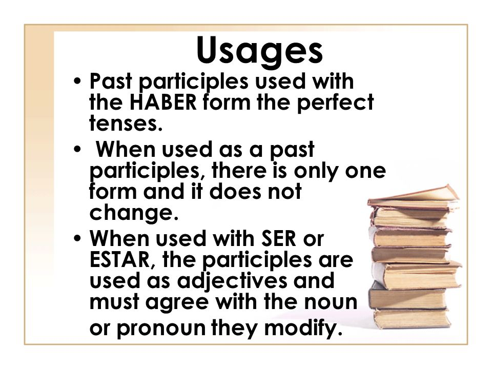 Usages Past participles used with the HABER form the perfect tenses. When used as a past participles, there is only one form and it does not change. W