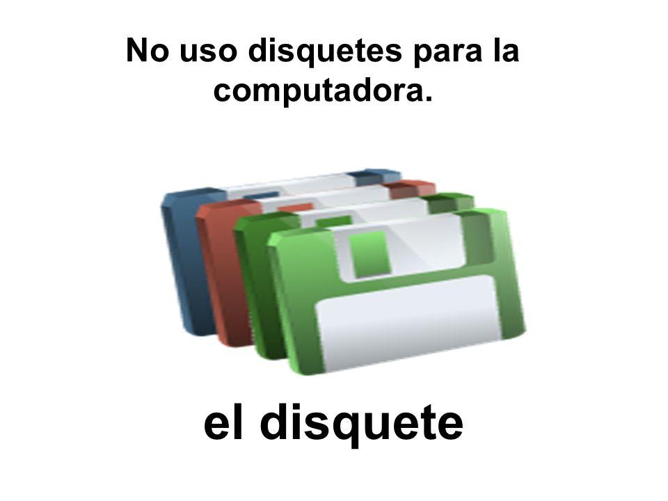 el disquete No uso disquetes para la computadora.