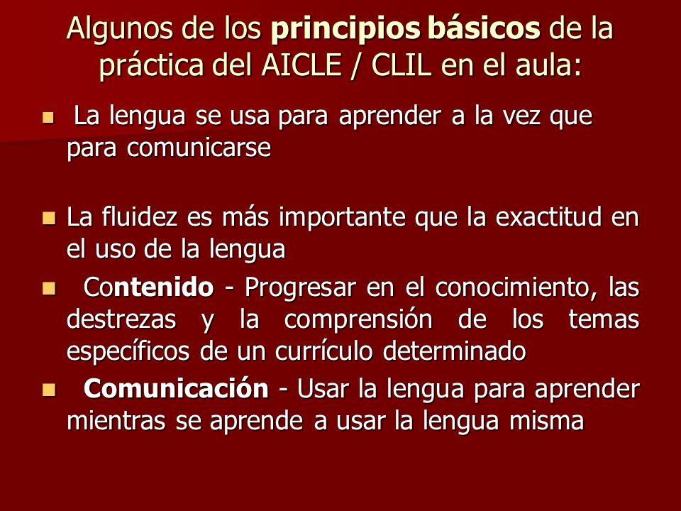 Algunos de los principios básicos de la práctica del AICLE / CLIL en el aula: La lengua se usa para aprender a la vez que para comunicarse La lengua s