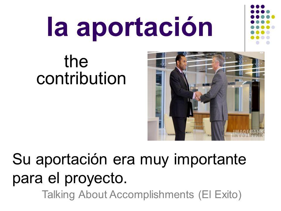 la aportación the contribution Su aportación era muy importante para el proyecto.