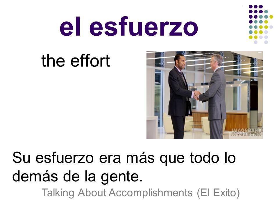 el esfuerzo the effort Su esfuerzo era más que todo lo demás de la gente.