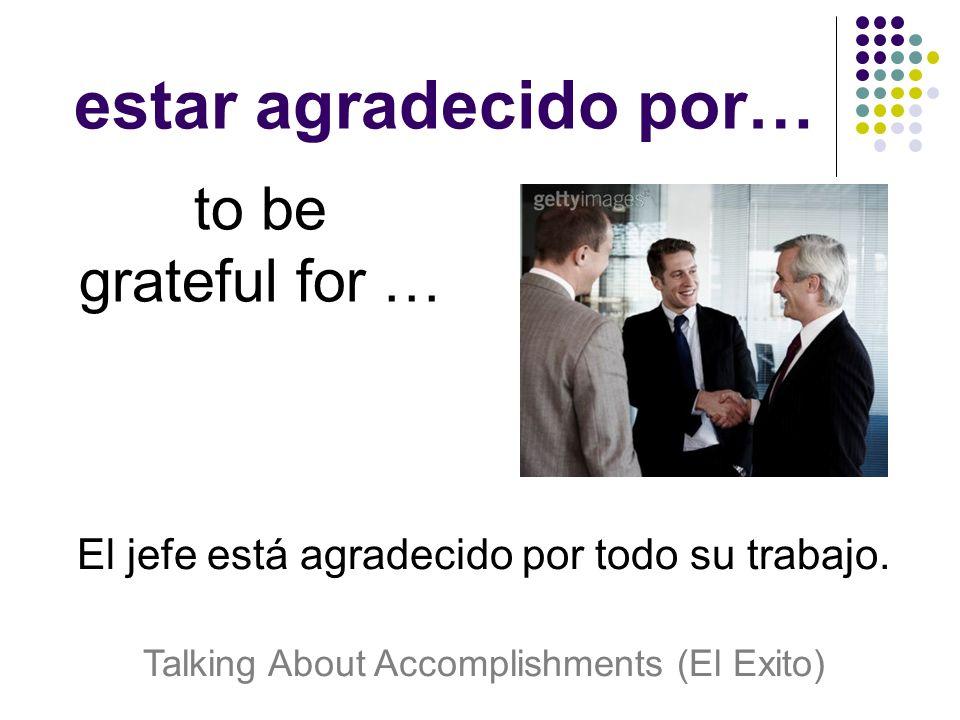 estar agradecido por… to be grateful for … El jefe está agradecido por todo su trabajo.