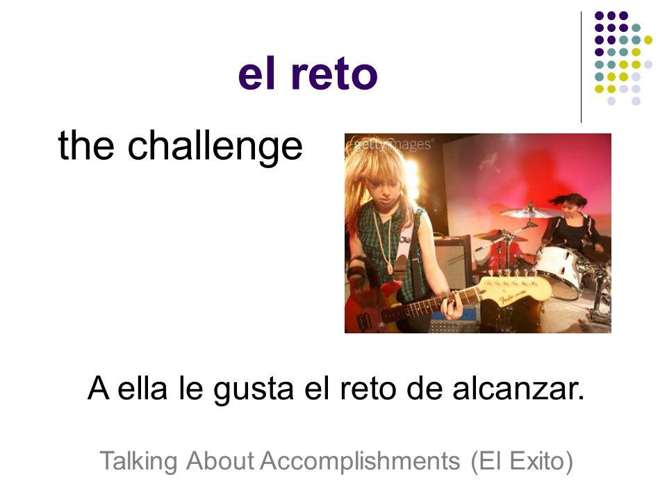 el reto the challenge A ella le gusta el reto de alcanzar. Talking About Accomplishments (El Exito)