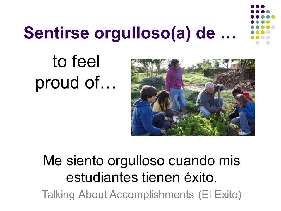 Sentirse orgulloso(a) de … to feel proud of… Me siento orgulloso cuando mis estudiantes tienen éxito.
