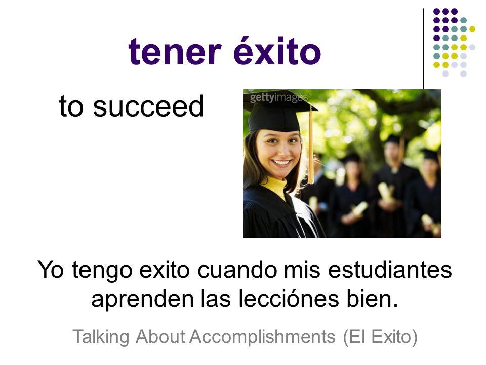 tener éxito to succeed Yo tengo exito cuando mis estudiantes aprenden las lecciónes bien.