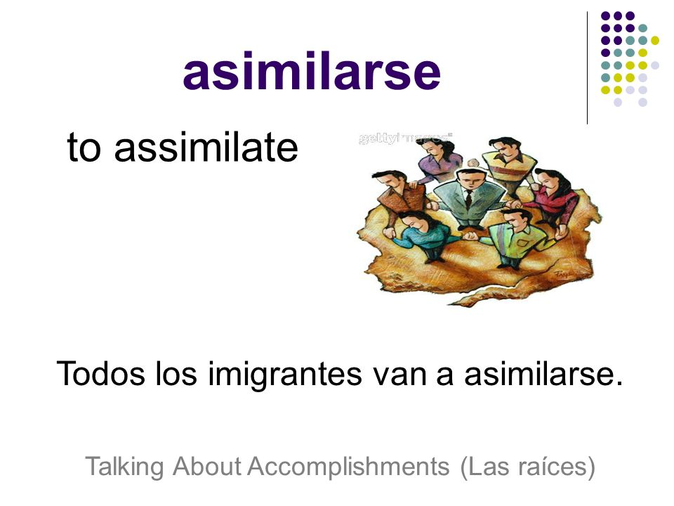 asimilarse to assimilate Todos los imigrantes van a asimilarse. Talking About Accomplishments (Las raíces)