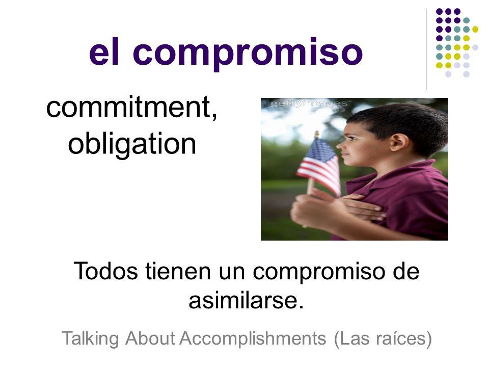 el compromiso commitment, obligation Todos tienen un compromiso de asimilarse.