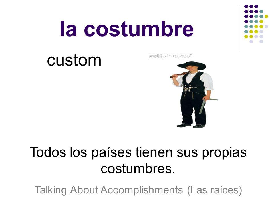 la costumbre custom Todos los países tienen sus propias costumbres.