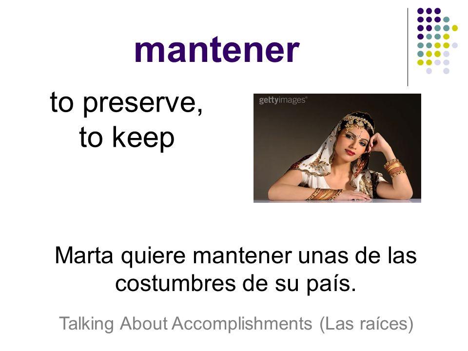 mantener to preserve, to keep Marta quiere mantener unas de las costumbres de su país.