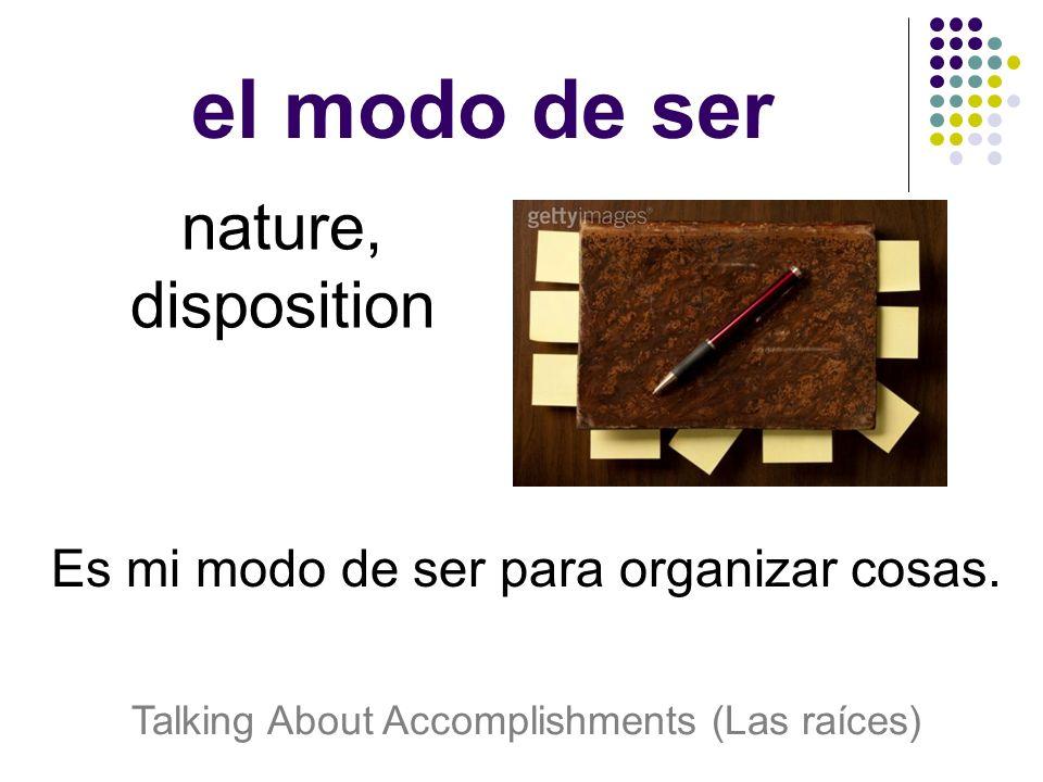 el modo de ser nature, disposition Es mi modo de ser para organizar cosas.