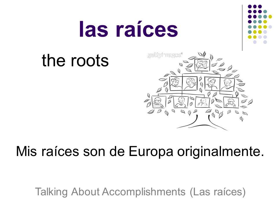 las raíces the roots Mis raíces son de Europa originalmente.