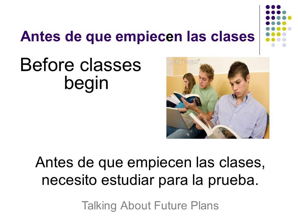 Antes de que empiecen las clases Before classes begin Antes de que empiecen las clases, necesito estudiar para la prueba.