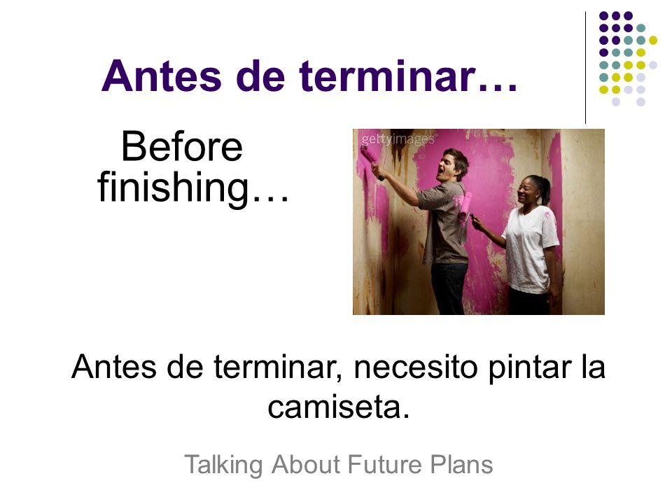 Antes de terminar… Before finishing… Antes de terminar, necesito pintar la camiseta.